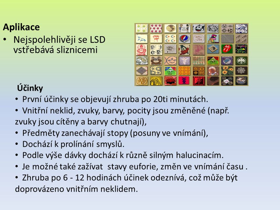 Aplikace Nejspolehlivěji se LSD vstřebává sliznicemi Účinky První účinky se objevují zhruba po 20ti minutách. Vnitřní neklid, zvuky, barvy, pocity jso
