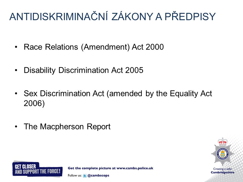 Race Relations (Amendment) Act 2000 Disability Discrimination Act 2005 Sex Discrimination Act (amended by the Equality Act 2006) The Macpherson Report ANTIDISKRIMINAČNÍ ZÁKONY A PŘEDPISY
