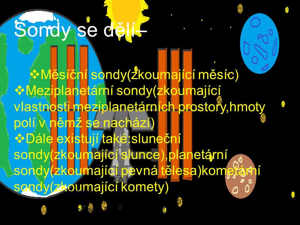 Sondy se dělí–  Měsíční sondy(zkoumající měsíc)  Meziplanetární sondy(zkoumající vlastnosti meziplanetárních prostory,hmoty polí v němž se nachází)  Dále existují také:sluneční sondy(zkoumající slunce),planetární sondy(zkoumající pevná tělesa)kometární sondy(zkoumající komety) Zdroje: http://cs.wikipedia.org/w/index.php title=M eziplanet%C3%A1rn%C3%AD_sonda&acti on=edit&redlink=1