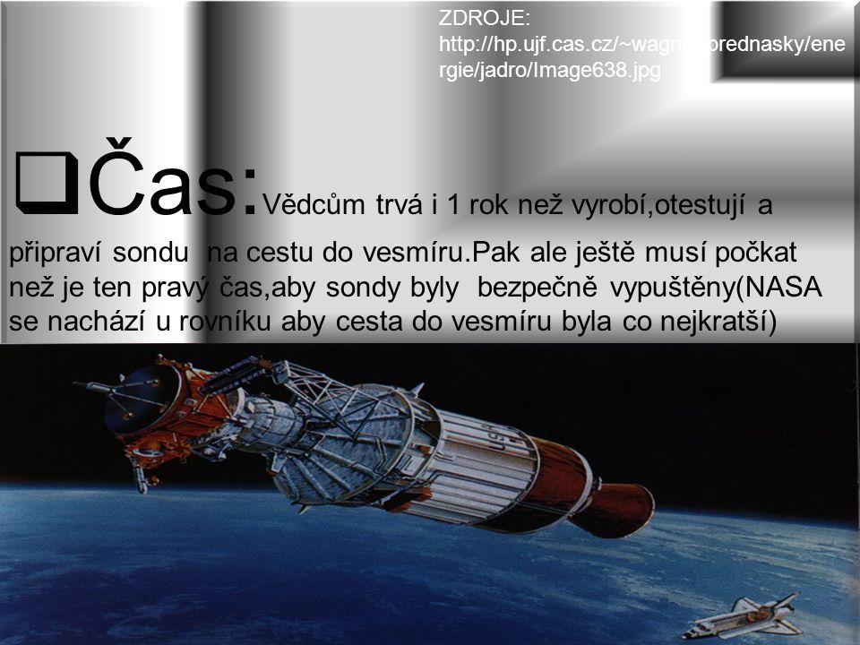 Čas: Vědcům trvá i 1 rok než vyrobí,otestují a připraví sondu na cestu do vesmíru.Pak ale ještě musí počkat než je ten pravý čas,aby sondy byly bezpečně vypuštěny(NASA se nachází u rovníku aby cesta do vesmíru byla co nejkratší) ZDROJE: http://hp.ujf.cas.cz/~wagner/prednasky/ene rgie/jadro/Image638.jpg