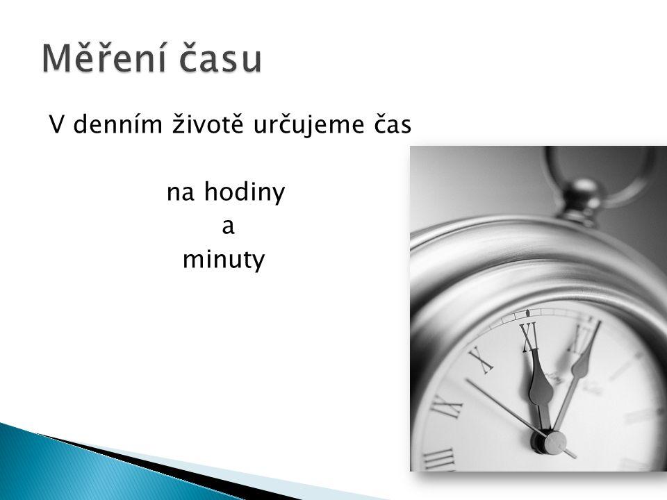 V denním životě určujeme čas na hodiny a minuty