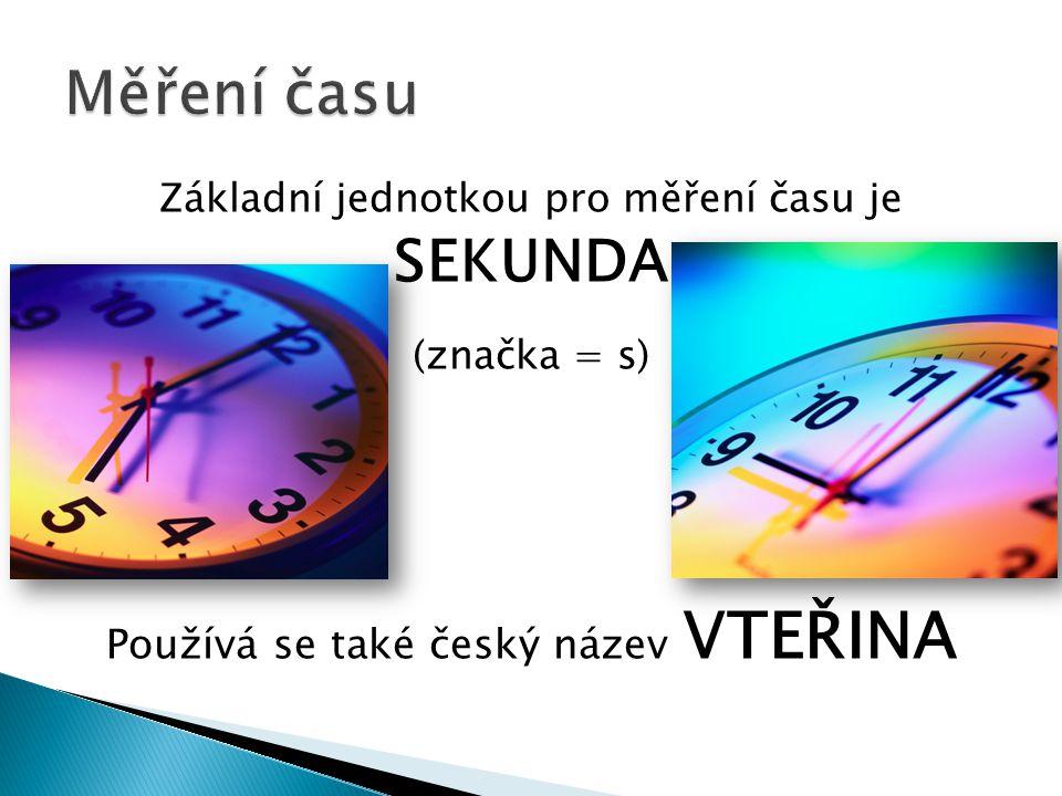 Základní jednotkou pro měření času je SEKUNDA (značka = s) Používá se také český název VTEŘINA