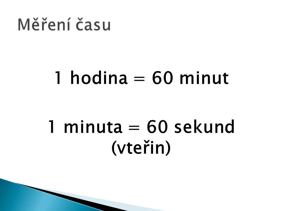 1 hodina = 60 minut 1 minuta = 60 sekund (vteřin)