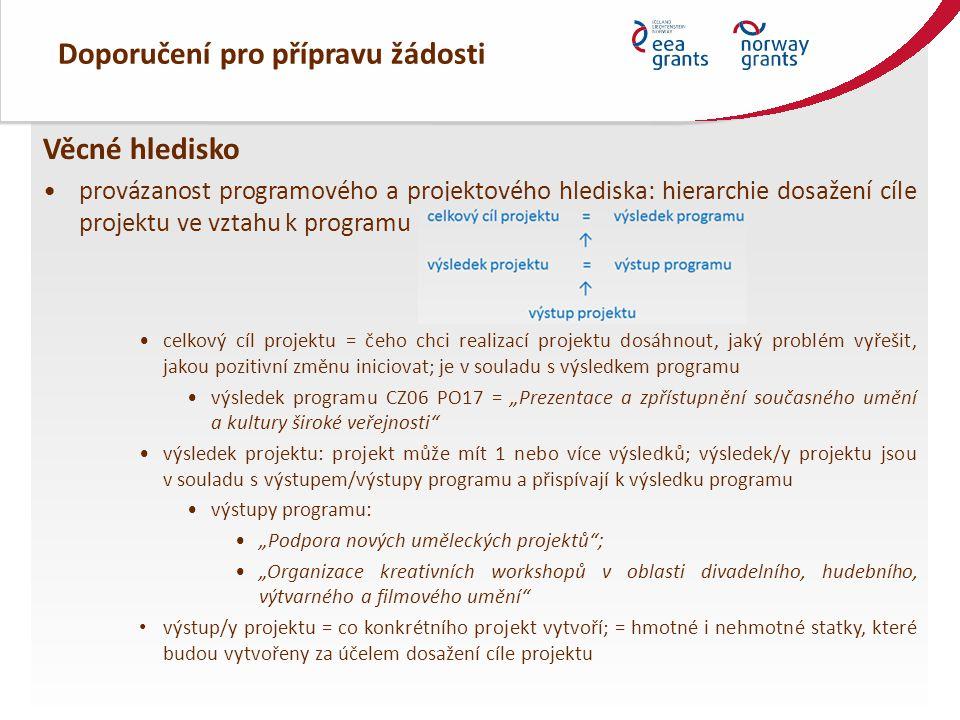 """Doporučení pro přípravu žádosti Věcné hledisko provázanost programového a projektového hlediska: hierarchie dosažení cíle projektu ve vztahu k programu celkový cíl projektu = čeho chci realizací projektu dosáhnout, jaký problém vyřešit, jakou pozitivní změnu iniciovat; je v souladu s výsledkem programu výsledek programu CZ06 PO17 = """"Prezentace a zpřístupnění současného umění a kultury široké veřejnosti výsledek projektu: projekt může mít 1 nebo více výsledků; výsledek/y projektu jsou v souladu s výstupem/výstupy programu a přispívají k výsledku programu výstupy programu: """"Podpora nových uměleckých projektů ; """"Organizace kreativních workshopů v oblasti divadelního, hudebního, výtvarného a filmového umění výstup/y projektu = co konkrétního projekt vytvoří; = hmotné i nehmotné statky, které budou vytvořeny za účelem dosažení cíle projektu"""