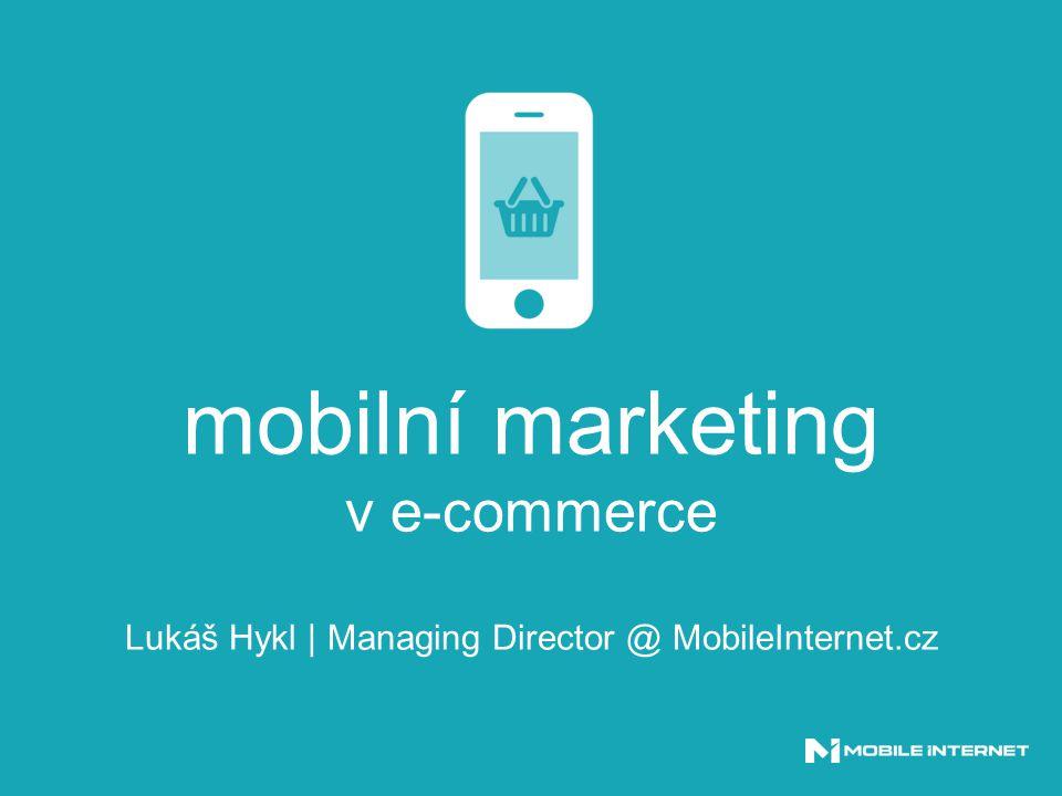 mobilní marketing v e-commerce Lukáš Hykl | Managing Director @ MobileInternet.cz