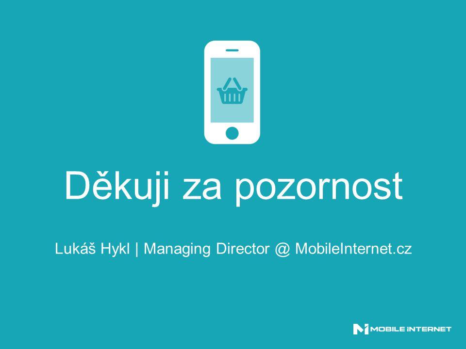 Děkuji za pozornost Lukáš Hykl | Managing Director @ MobileInternet.cz