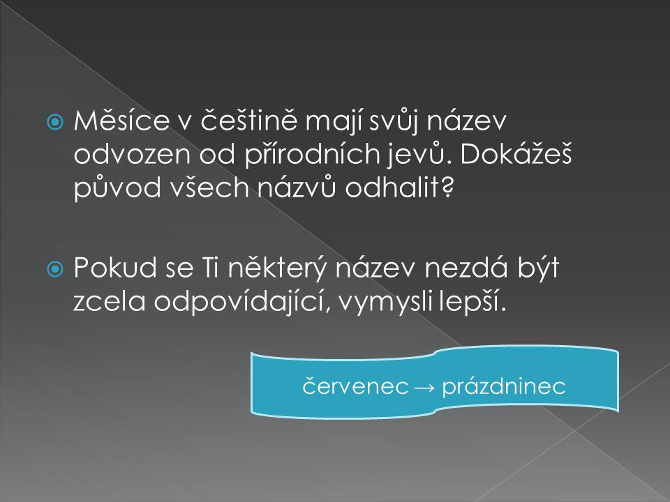  Měsíce v češtině mají svůj název odvozen od přírodních jevů. Dokážeš původ všech názvů odhalit?  Pokud se Ti některý název nezdá být zcela odpovída