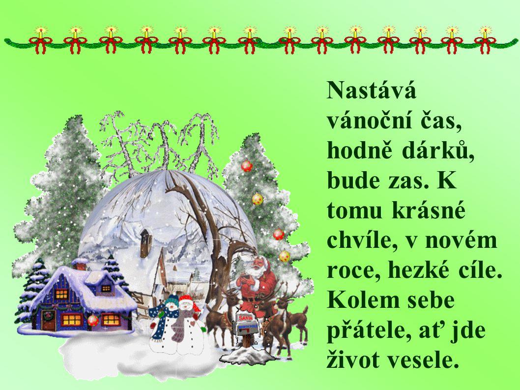 Nastává vánoční čas, hodně dárků, bude zas.K tomu krásné chvíle, v novém roce, hezké cíle.