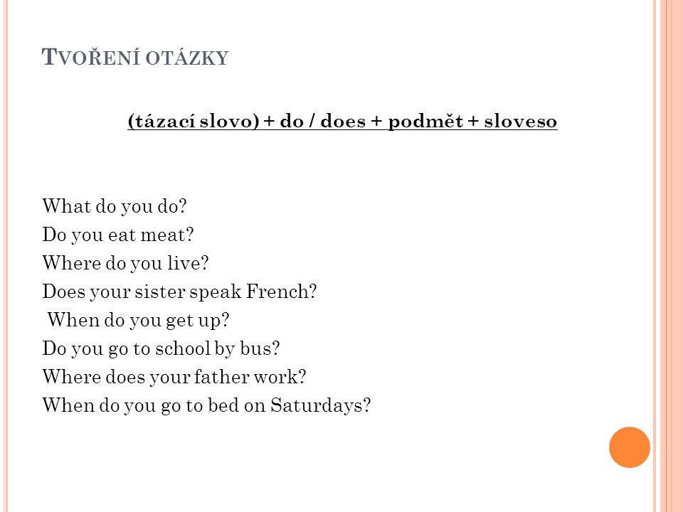 T VOŘENÍ OTÁZKY (tázací slovo) + do / does + podmět + sloveso What do you do? Do you eat meat? Where do you live? Does your sister speak French? When