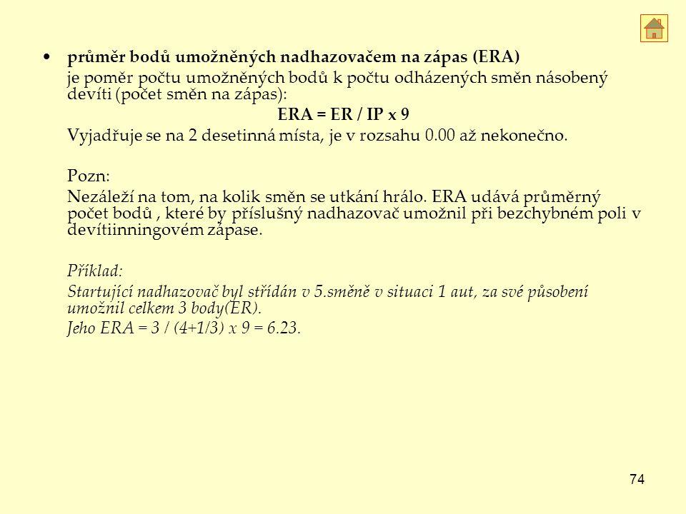 74 průměr bodů umožněných nadhazovačem na zápas (ERA) je poměr počtu umožněných bodů k počtu odházených směn násobený devíti (počet směn na zápas): ERA = ER / IP x 9 Vyjadřuje se na 2 desetinná místa, je v rozsahu 0.00 až nekonečno.