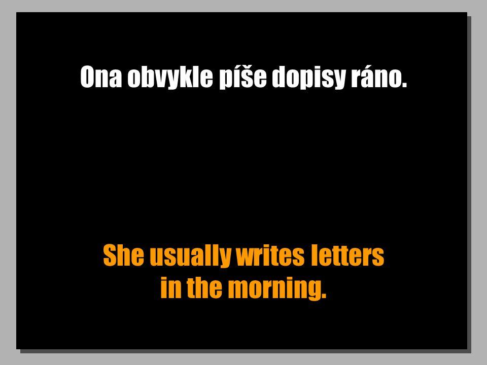 Ona obvykle píše dopisy ráno. She usually writes letters in the morning.