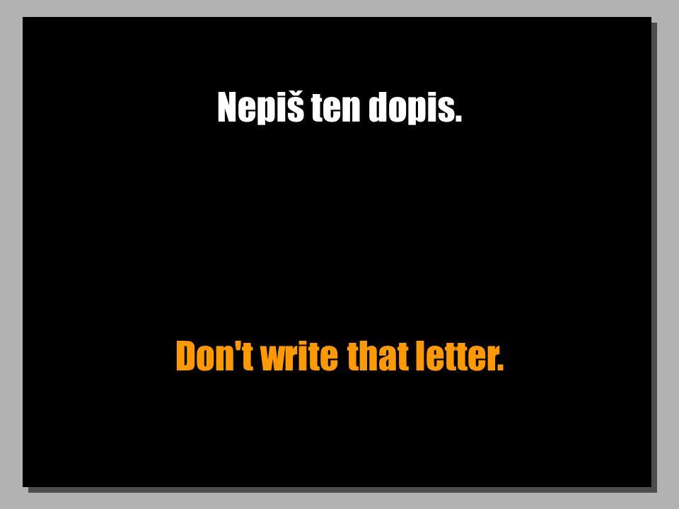 Nepiš ten dopis. Don't write that letter.