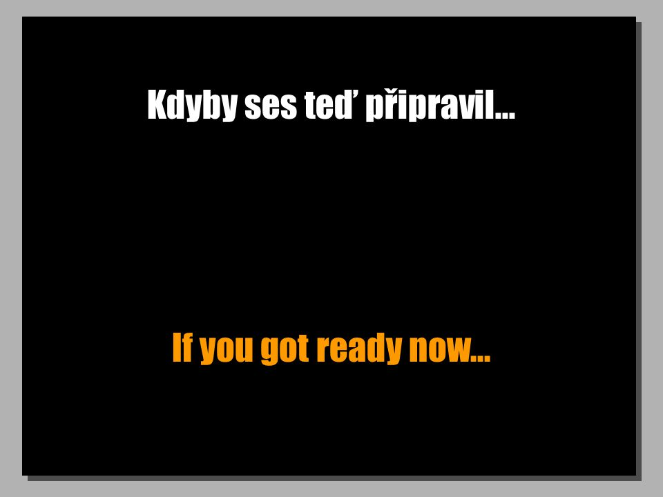 Kdyby ses teď připravil... If you got ready now...