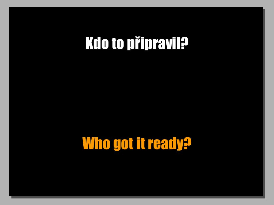 Kdo to připravil? Who got it ready?