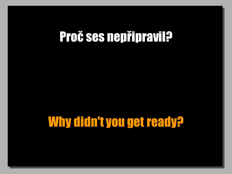 Proč ses nepřipravil? Why didn t you get ready?