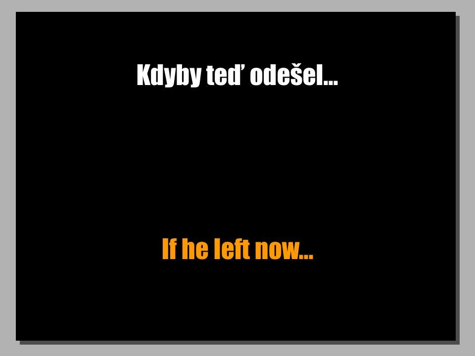 Kdyby teď odešel... If he left now...