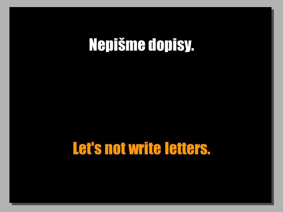 Nepišme dopisy. Let's not write letters.