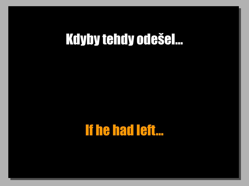 Kdyby tehdy odešel... If he had left...