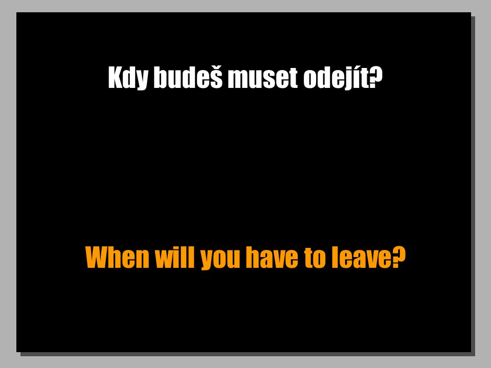 Kdy budeš muset odejít? When will you have to leave?