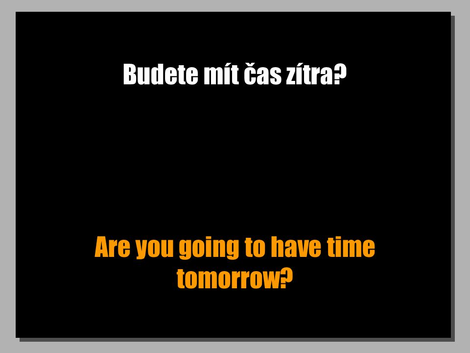 Budete mít čas zítra? Are you going to have time tomorrow?