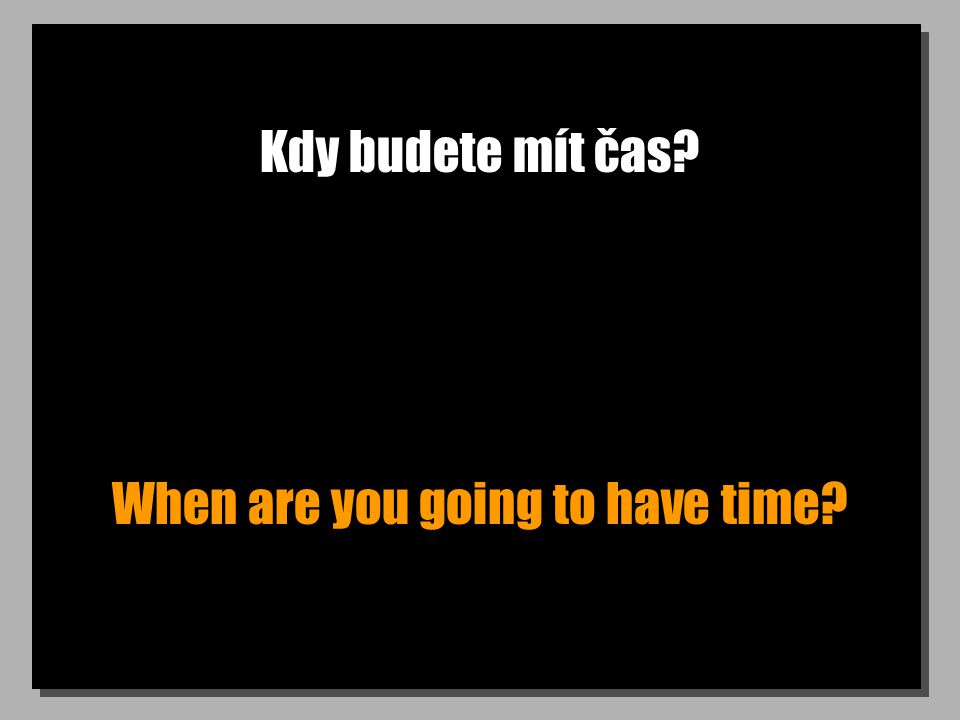 Kdy budete mít čas? When are you going to have time?