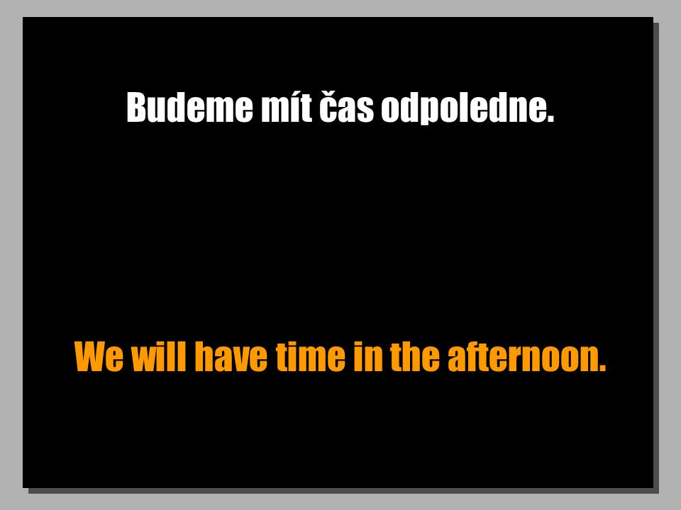 Budeme mít čas odpoledne. We will have time in the afternoon.
