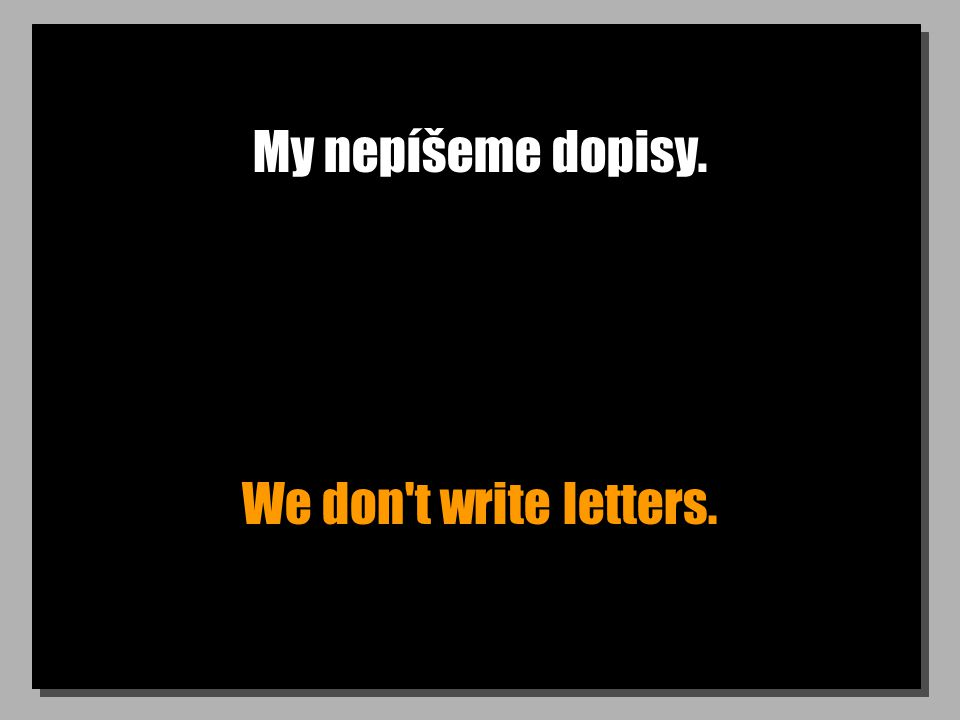 My nepíšeme dopisy. We don t write letters.