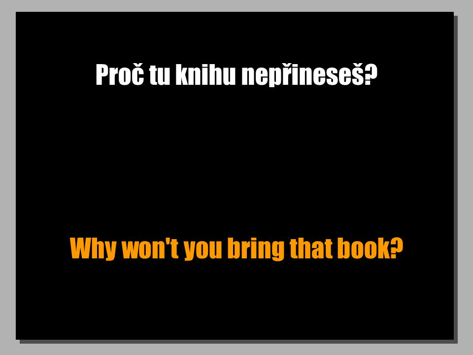 Proč tu knihu nepřineseš? Why won t you bring that book?