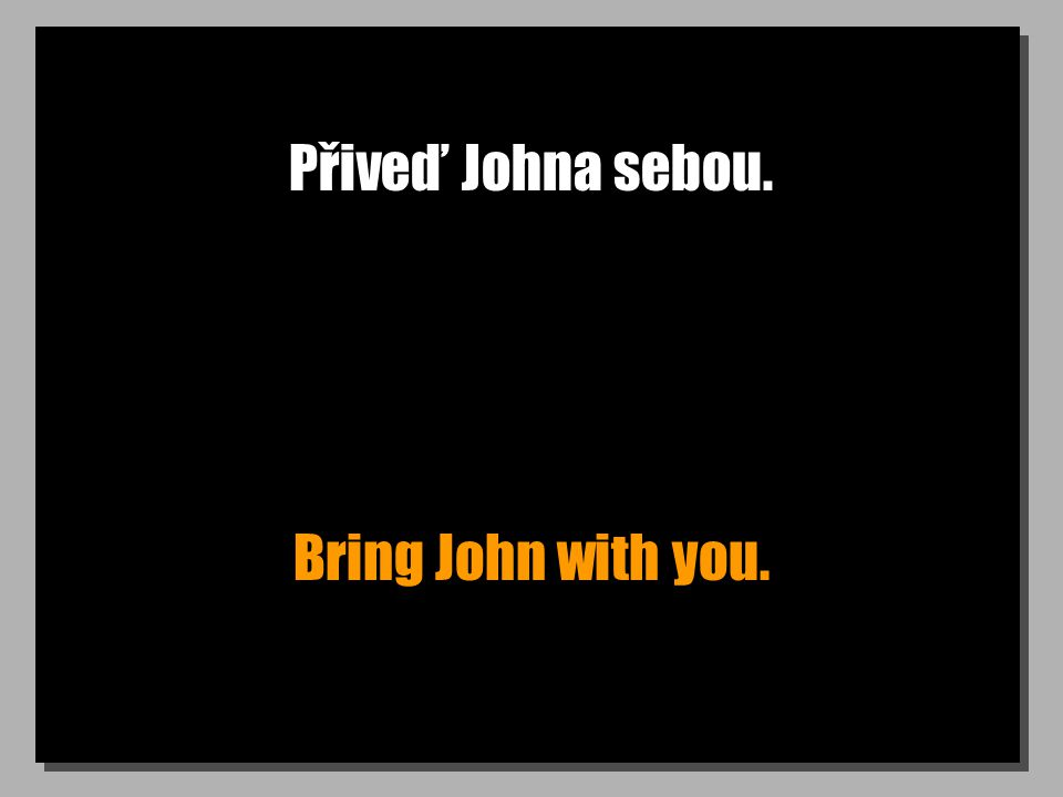 Přiveď Johna sebou. Bring John with you.