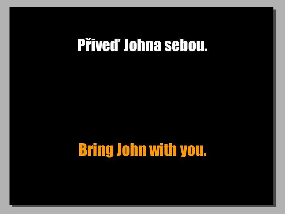 Přiveď Johna sebou. Bring John with you.