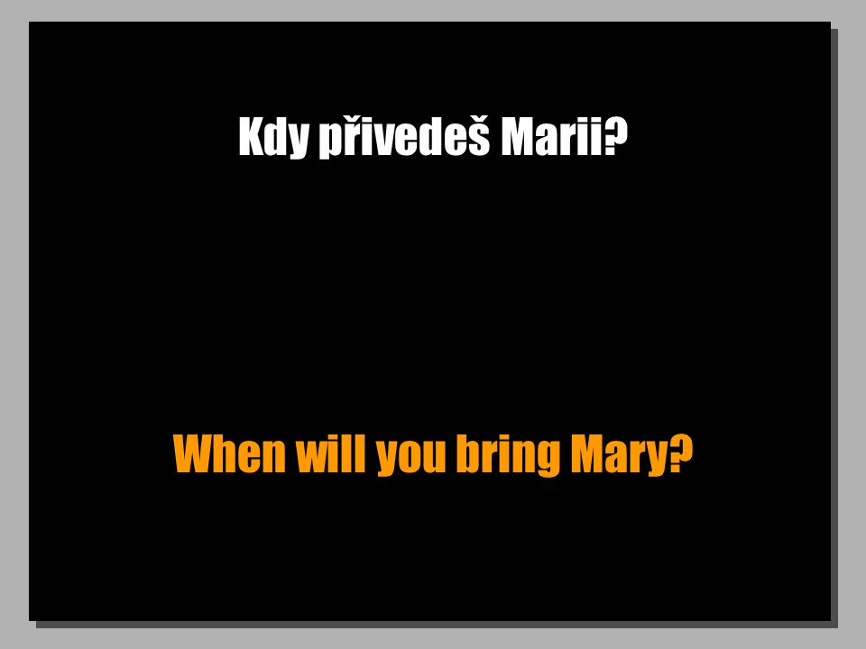 Kdy přivedeš Marii? When will you bring Mary?
