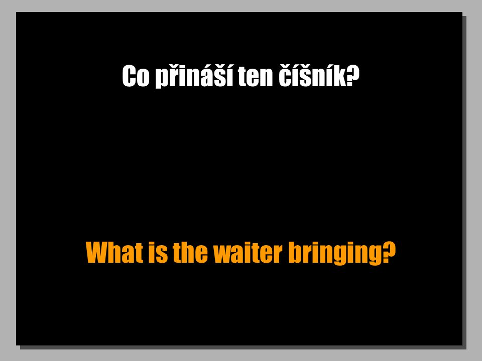 Co přináší ten číšník? What is the waiter bringing?