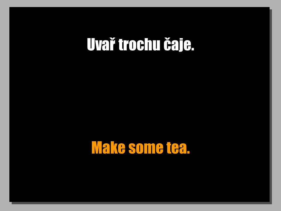 Uvař trochu čaje. Make some tea.