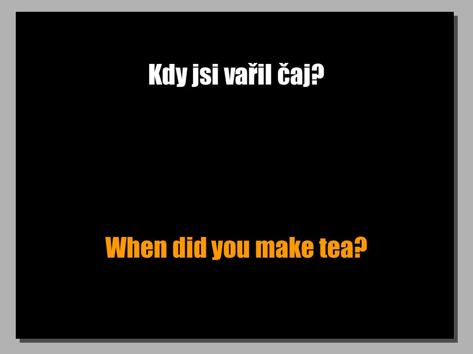 Kdy jsi vařil čaj? When did you make tea?