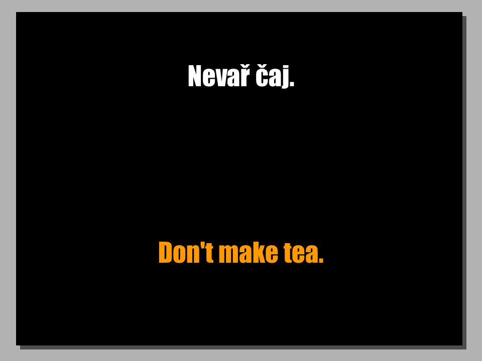 Nevař čaj. Don t make tea.