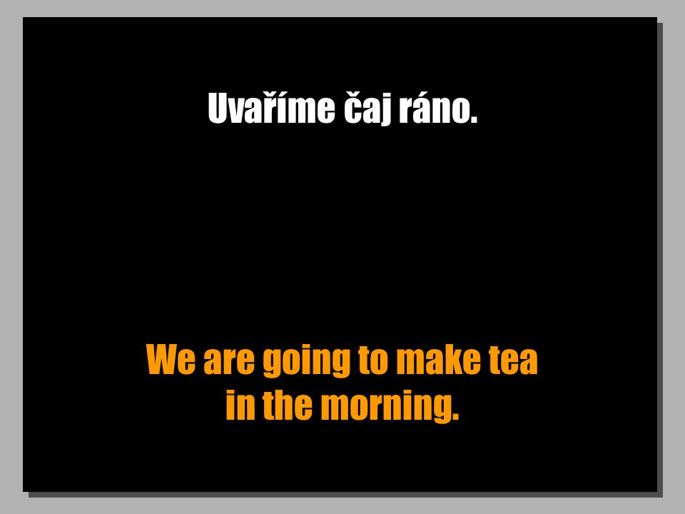 Uvaříme čaj ráno. We are going to make tea in the morning.