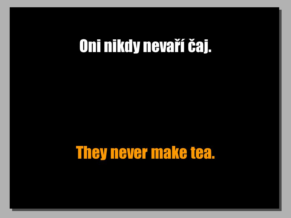 Oni nikdy nevaří čaj. They never make tea.