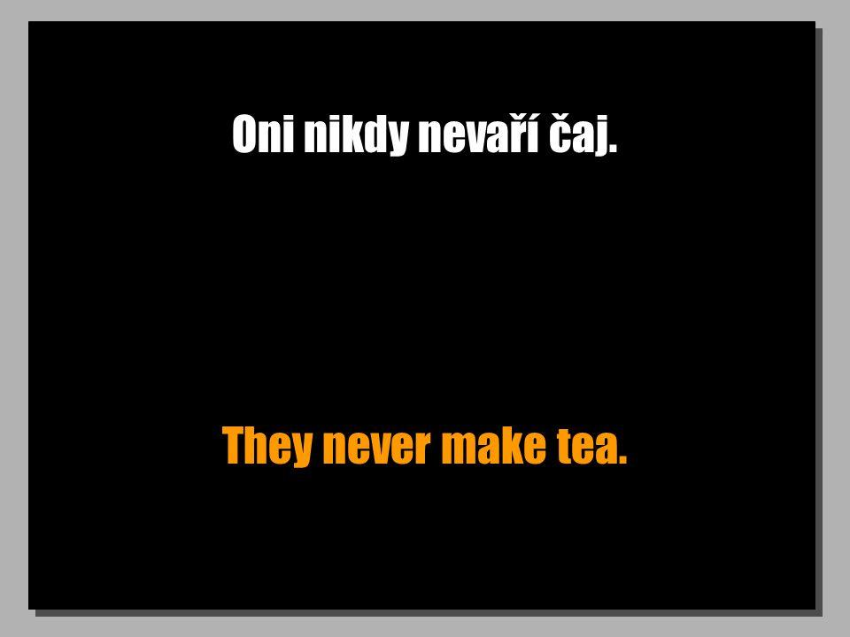 Oni nikdy nevaří čaj. They never make tea.