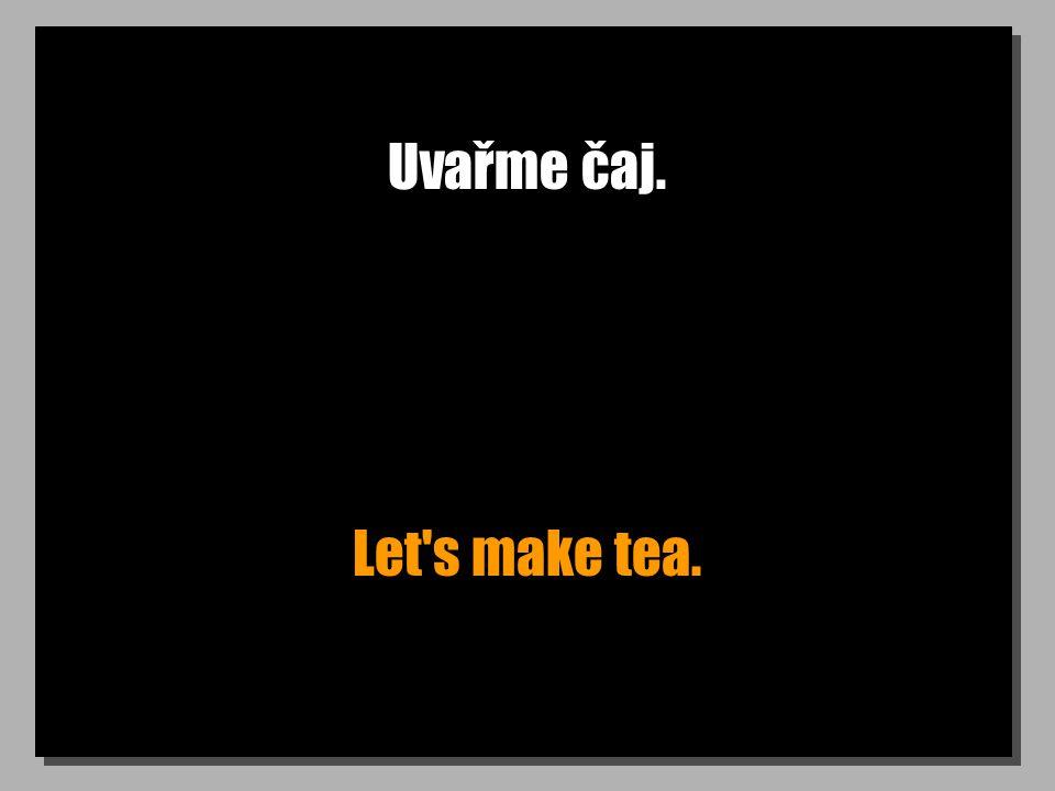 Uvařme čaj. Let's make tea.