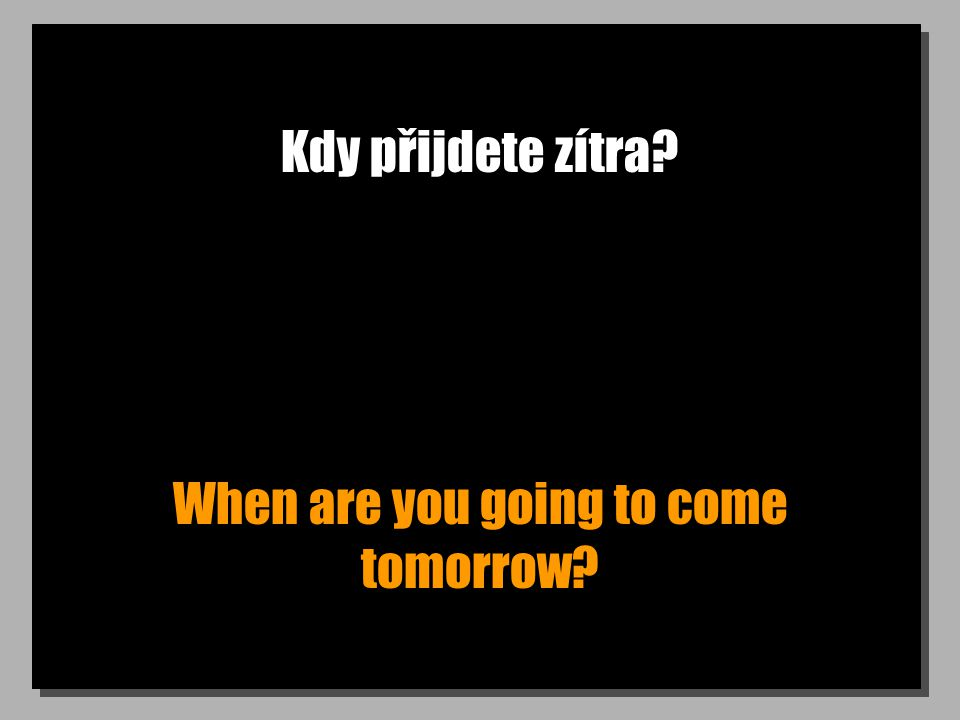 Kdy přijdete zítra? When are you going to come tomorrow?