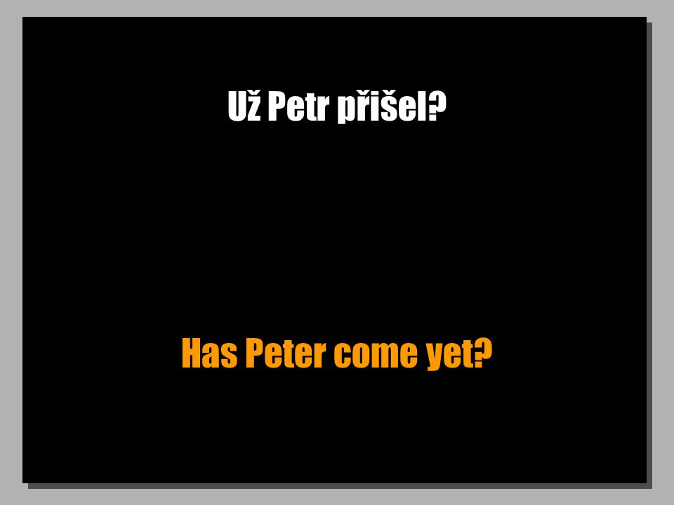 Už Petr přišel? Has Peter come yet?