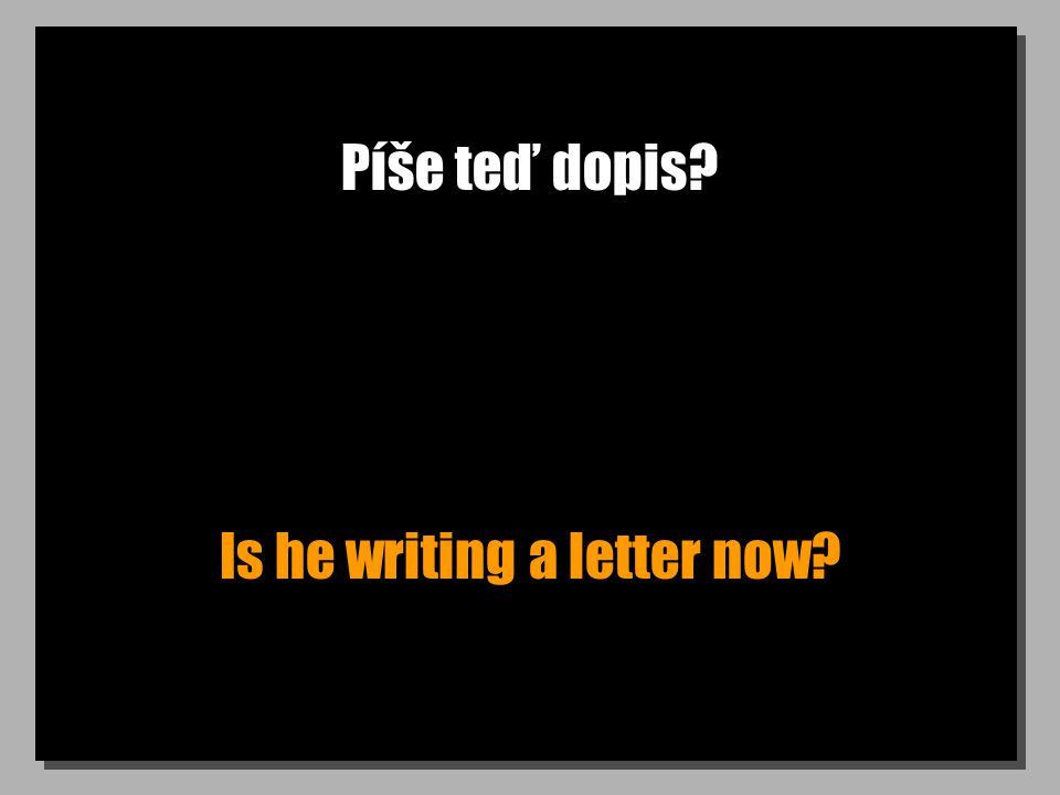 Píše teď dopis? Is he writing a letter now?