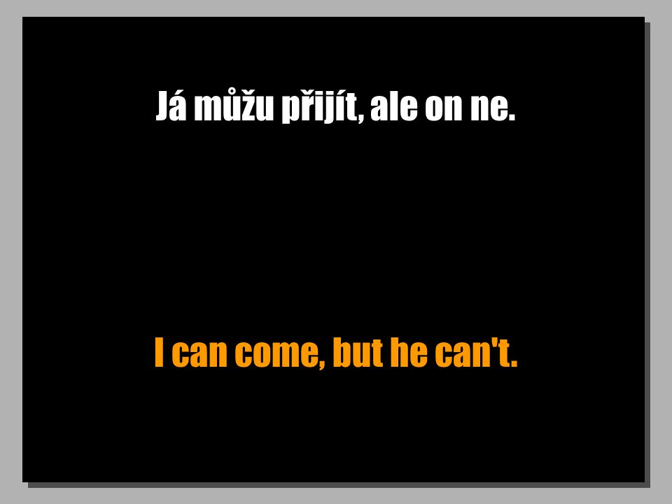 Já můžu přijít, ale on ne. I can come, but he can t.