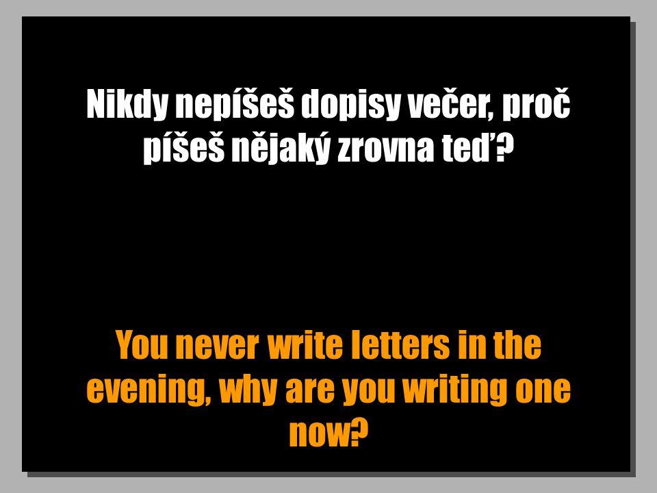 Proč nepíše dopisy doma? Why doesn t he write letters at home?