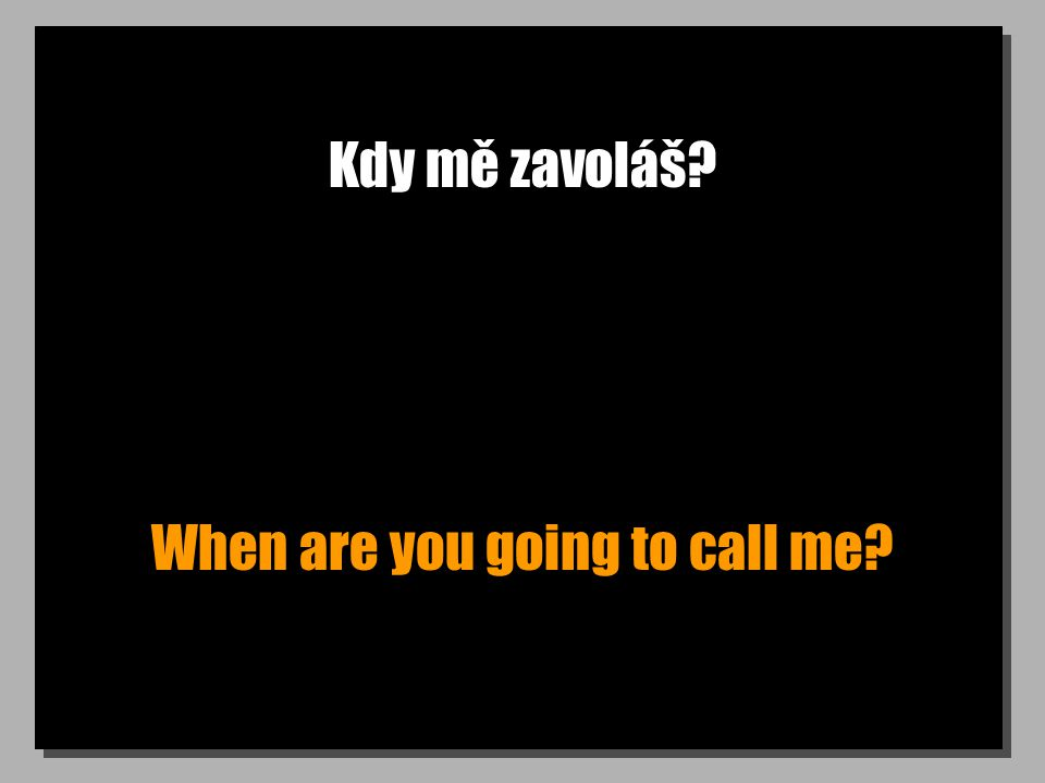 Kdy mě zavoláš? When are you going to call me?