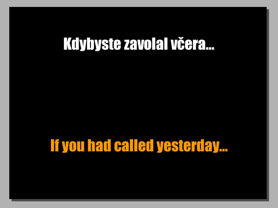 Kdybyste zavolal včera... If you had called yesterday...