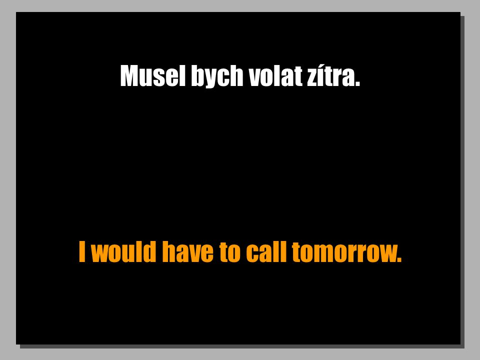 Musel bych volat zítra. I would have to call tomorrow.