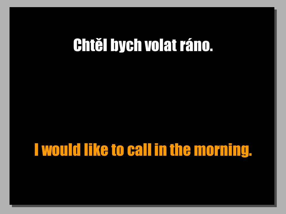 Chtěl bych volat ráno. I would like to call in the morning.