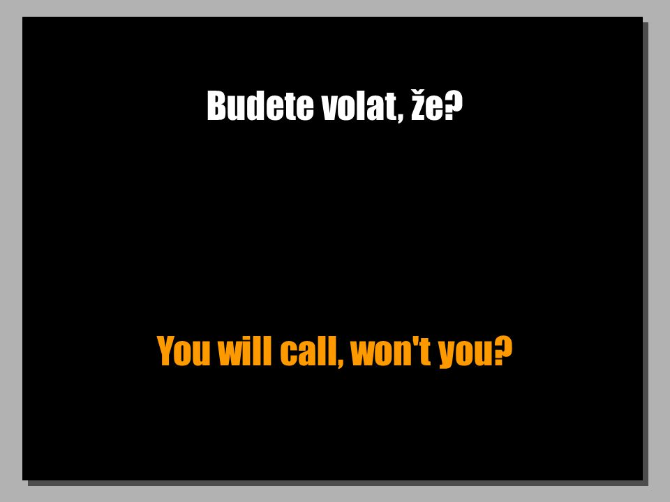 Budete volat, že? You will call, won t you?