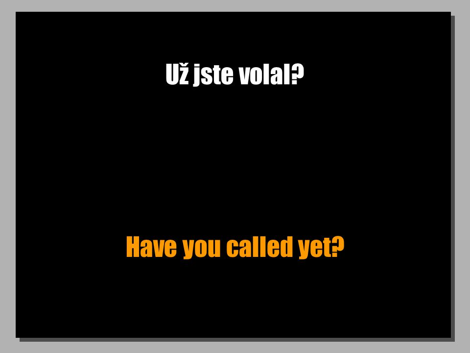 Už jste volal? Have you called yet?